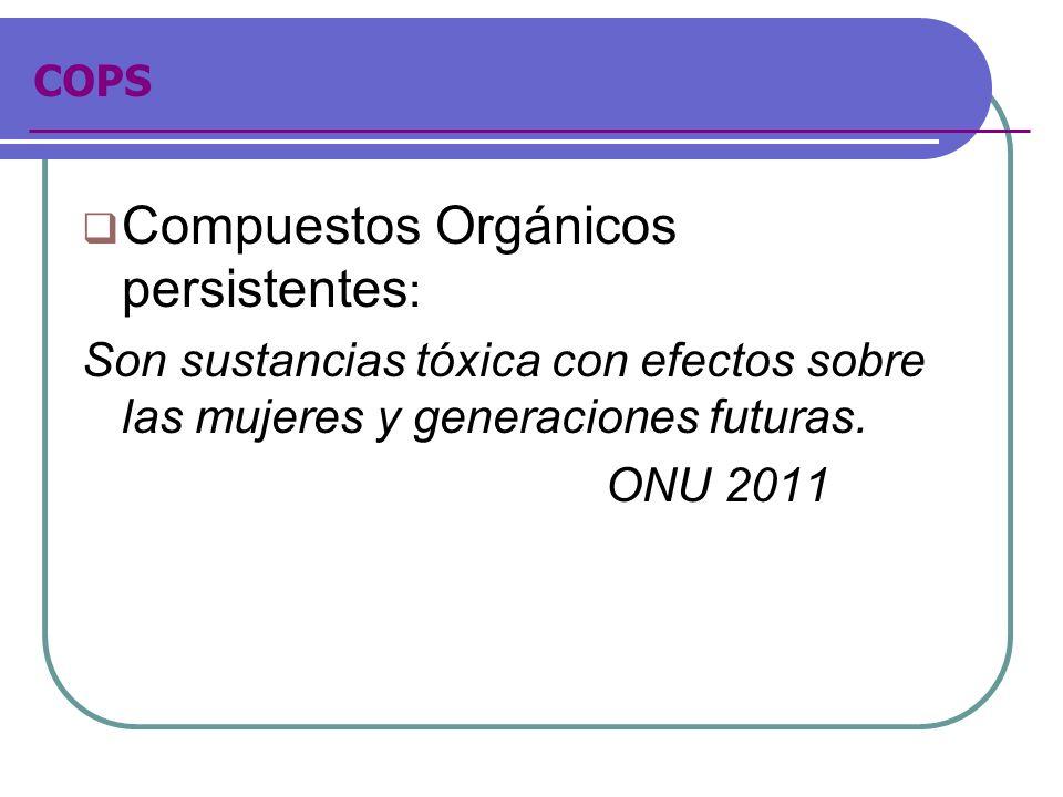 COPS Compuestos Orgánicos persistentes : Son sustancias tóxica con efectos sobre las mujeres y generaciones futuras. ONU 2011