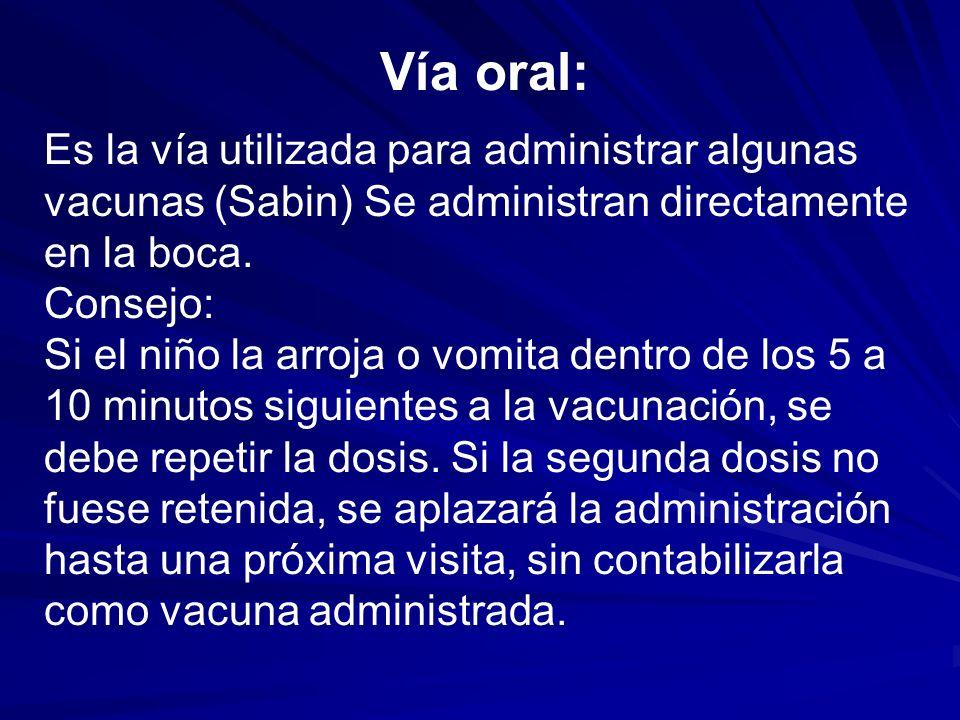 Vía oral: Es la vía utilizada para administrar algunas vacunas (Sabin) Se administran directamente en la boca. Consejo: Si el niño la arroja o vomita