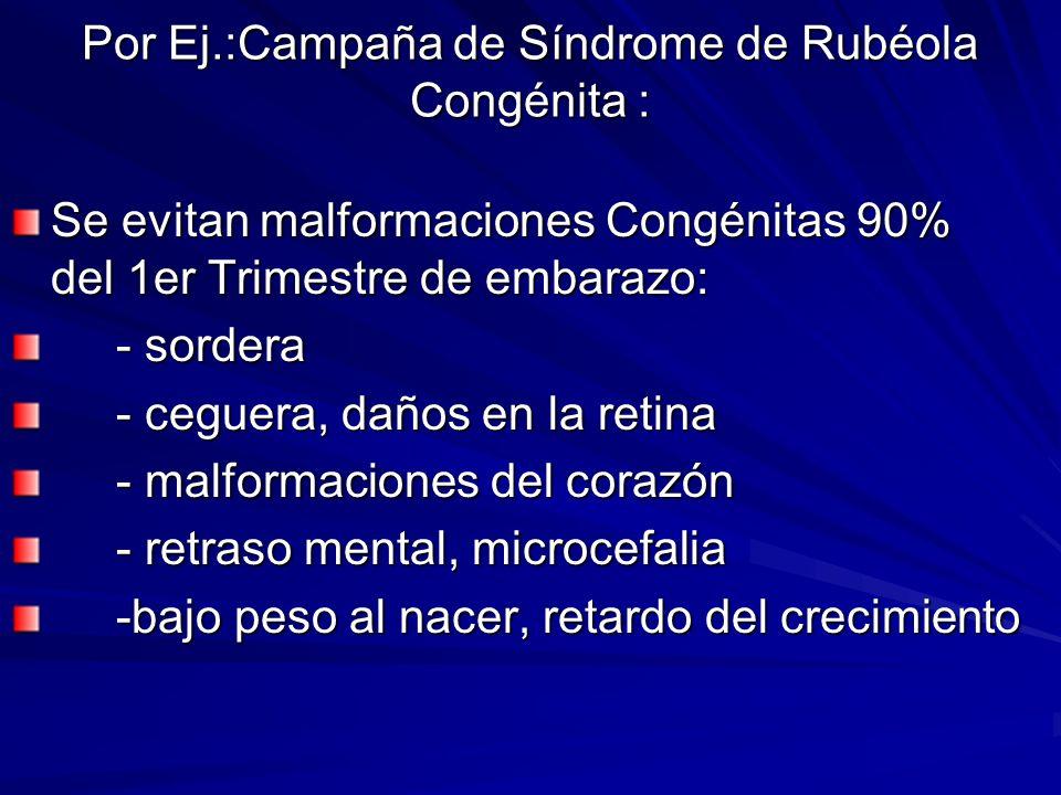 Por Ej.:Campaña de Síndrome de Rubéola Congénita : Se evitan malformaciones Congénitas 90% del 1er Trimestre de embarazo: - sordera - sordera - ceguer