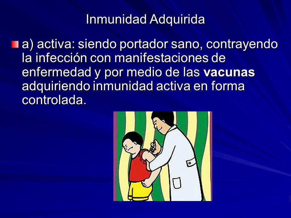 Inmunidad Adquirida a) activa: siendo portador sano, contrayendo la infección con manifestaciones de enfermedad y por medio de las vacunas adquiriendo