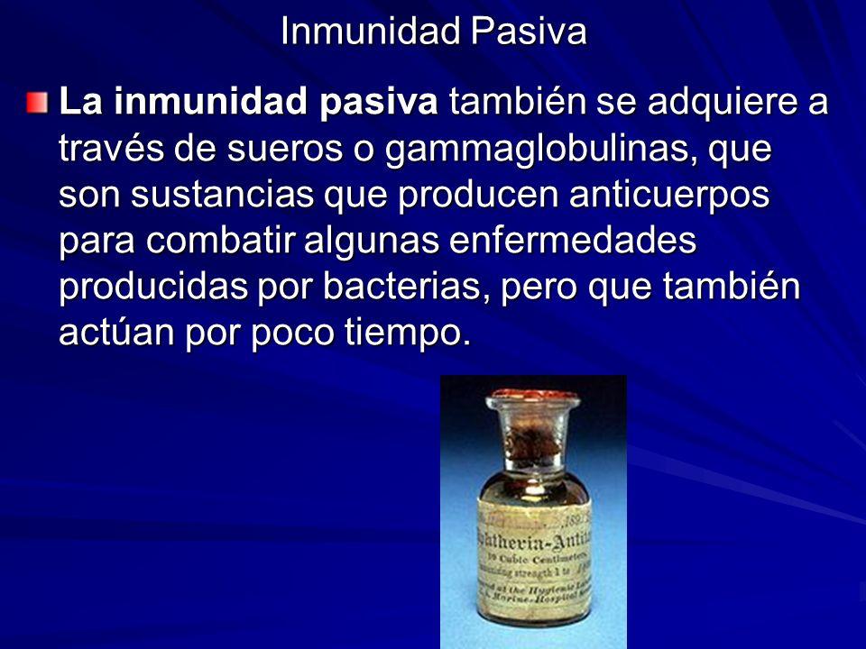 Inmunidad Pasiva La inmunidad pasiva también se adquiere a través de sueros o gammaglobulinas, que son sustancias que producen anticuerpos para combat