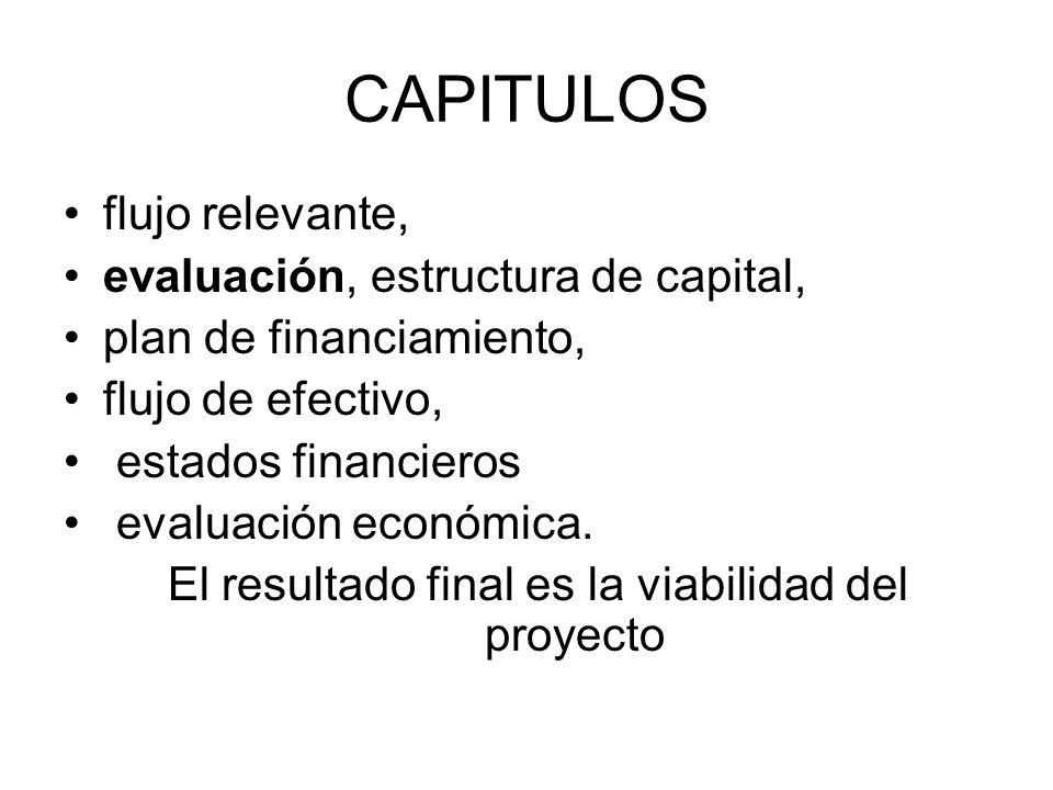 CAPITULOS flujo relevante, evaluación, estructura de capital, plan de financiamiento, flujo de efectivo, estados financieros evaluación económica. El