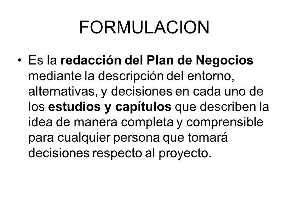 FORMULACION Es la redacción del Plan de Negocios mediante la descripción del entorno, alternativas, y decisiones en cada uno de los estudios y capítul
