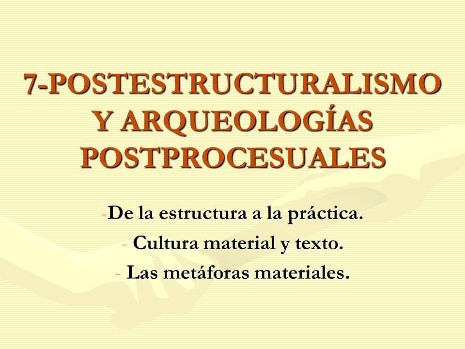 7-POSTESTRUCTURALISMO Y ARQUEOLOGÍAS POSTPROCESUALES -De la estructura a la práctica. - Cultura material y texto. - Las metáforas materiales.