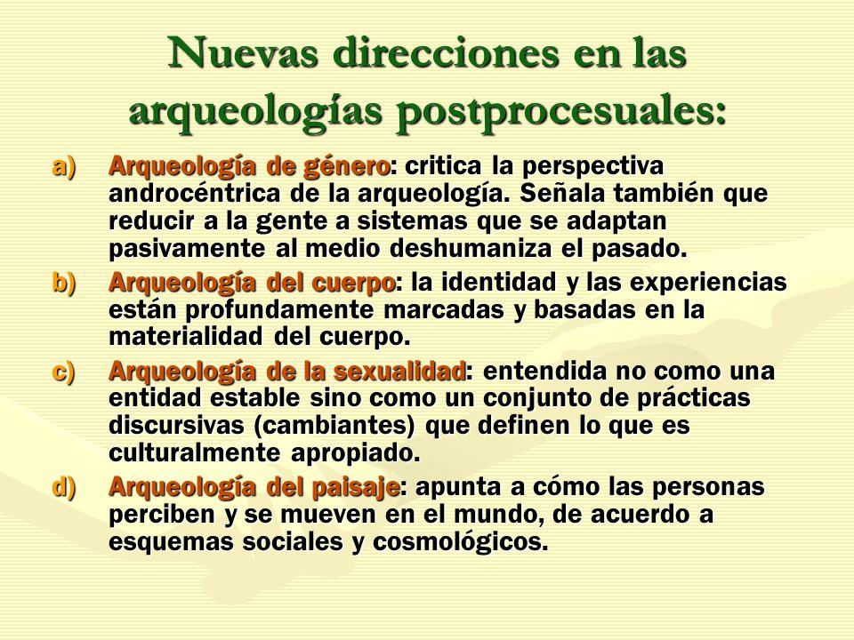 Nuevas direcciones en las arqueologías postprocesuales: a)Arqueología de género: critica la perspectiva androcéntrica de la arqueología. Señala tambié