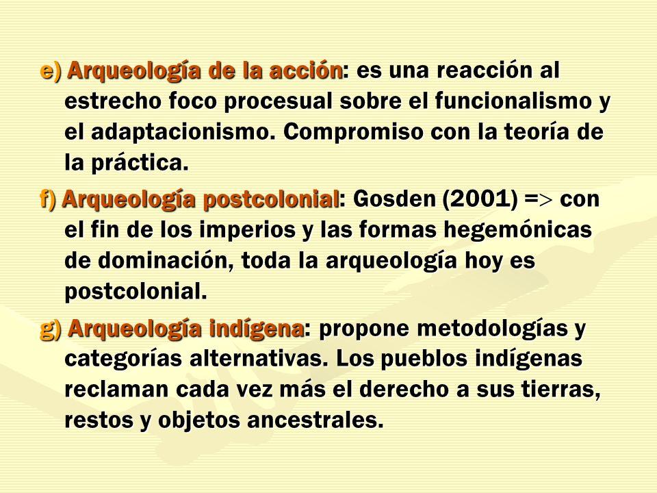 e) Arqueología de la acción: es una reacción al estrecho foco procesual sobre el funcionalismo y el adaptacionismo. Compromiso con la teoría de la prá