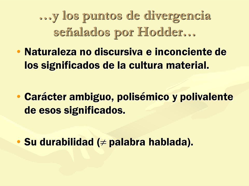 …y los puntos de divergencia señalados por Hodder… Naturaleza no discursiva e inconciente de los significados de la cultura material.Naturaleza no dis