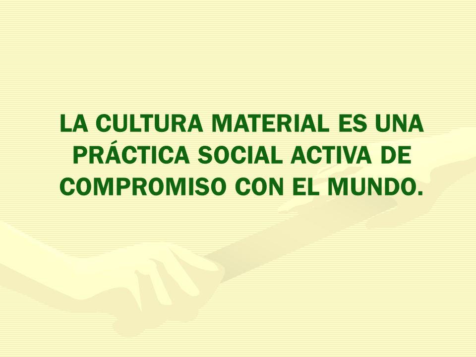 LA CULTURA MATERIAL ES UNA PRÁCTICA SOCIAL ACTIVA DE COMPROMISO CON EL MUNDO.