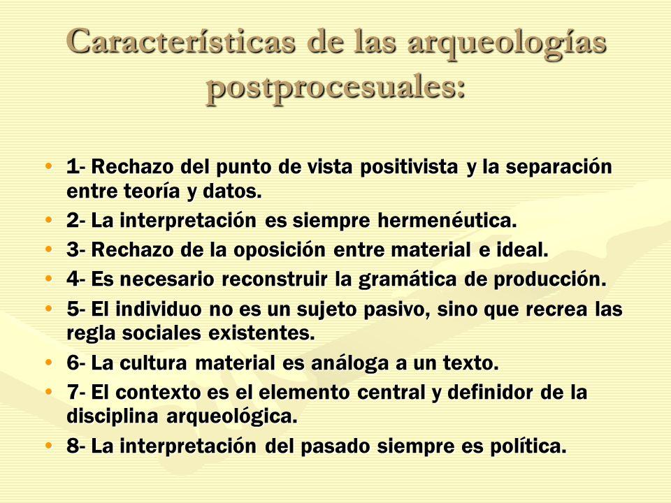 Características de las arqueologías postprocesuales: 1- Rechazo del punto de vista positivista y la separación entre teoría y datos.1- Rechazo del pun