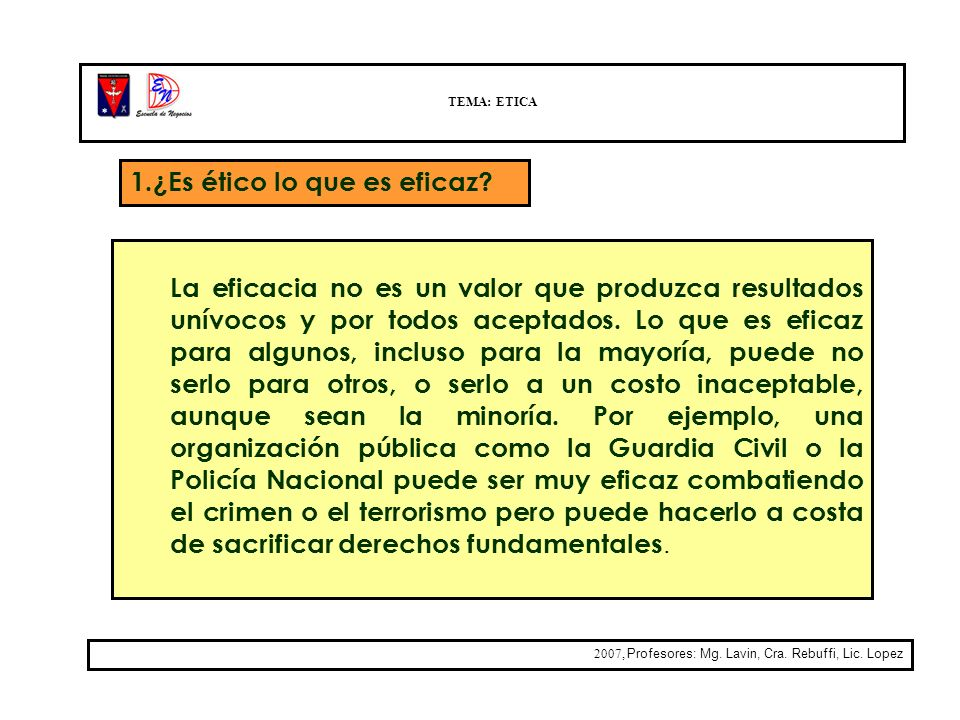 TEMA: ETICA 2007, Profesores: Mg. Lavin, Cra. Rebuffi, Lic. Lopez La eficacia no es un valor que produzca resultados unívocos y por todos aceptados. L