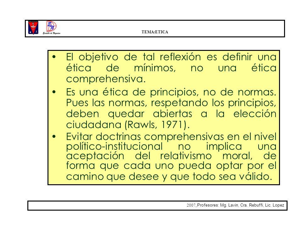 TEMA:ETICA 2007, Profesores: Mg. Lavin, Cra. Rebuffi, Lic. Lopez El objetivo de tal reflexión es definir una ética de mínimos, no una ética comprehens
