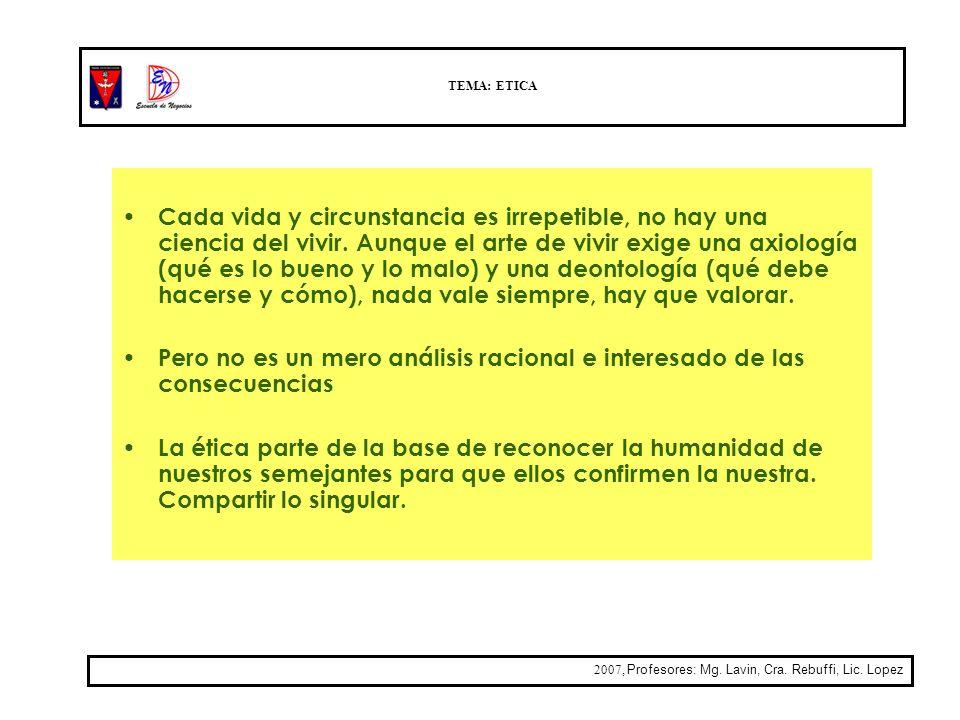 TEMA: ETICA 2007, Profesores: Mg. Lavin, Cra. Rebuffi, Lic. Lopez Cada vida y circunstancia es irrepetible, no hay una ciencia del vivir. Aunque el ar