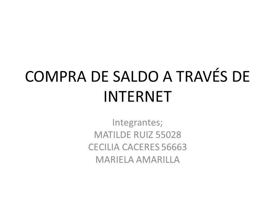 COMPRA DE SALDO A TRAVÉS DE INTERNET Integrantes; MATILDE RUIZ 55028 CECILIA CACERES 56663 MARIELA AMARILLA