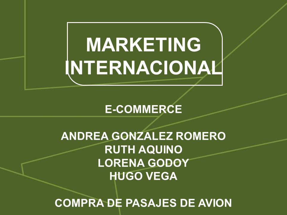 MARKETING INTERNACIONAL E-COMMERCE ANDREA GONZALEZ ROMERO RUTH AQUINO LORENA GODOY HUGO VEGA COMPRA DE PASAJES DE AVION