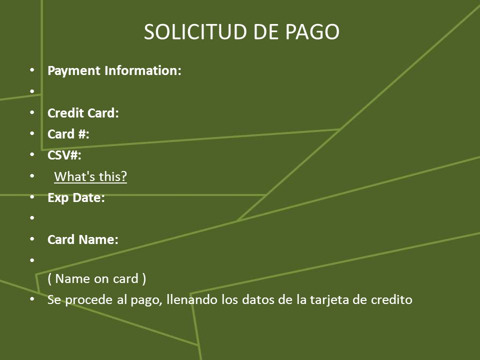 SOLICITUD DE PAGO Payment Information: Credit Card: Card #: CSV#: What's this? Exp Date: Card Name: ( Name on card ) Se procede al pago, llenando los