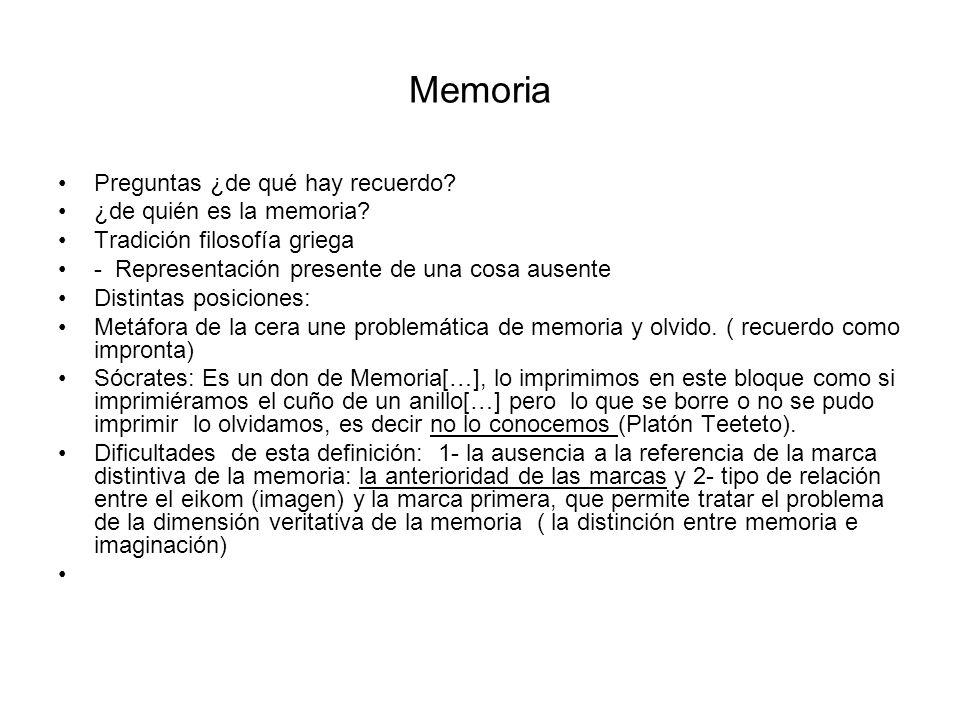Memoria Preguntas ¿de qué hay recuerdo? ¿de quién es la memoria? Tradición filosofía griega - Representación presente de una cosa ausente Distintas po