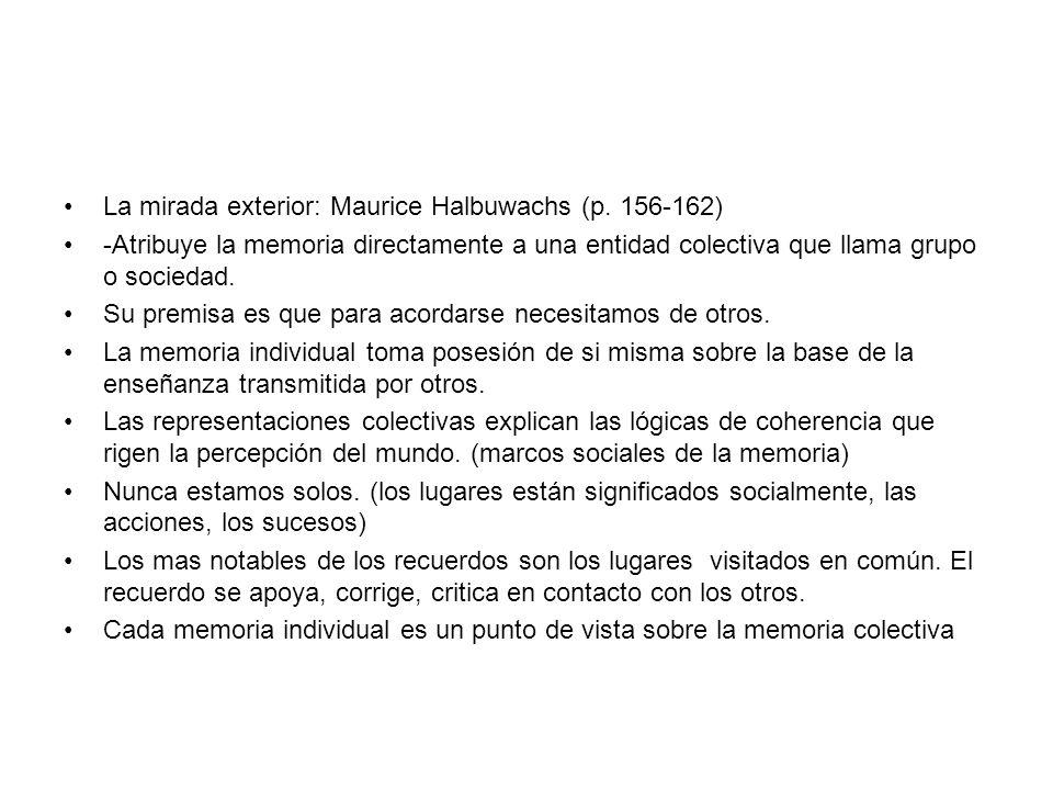 La mirada exterior: Maurice Halbuwachs (p. 156-162) -Atribuye la memoria directamente a una entidad colectiva que llama grupo o sociedad. Su premisa e