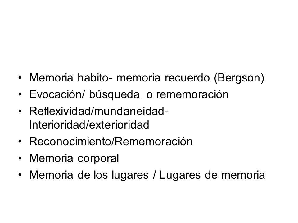 Memoria habito- memoria recuerdo (Bergson) Evocación/ búsqueda o rememoración Reflexividad/mundaneidad- Interioridad/exterioridad Reconocimiento/Remem