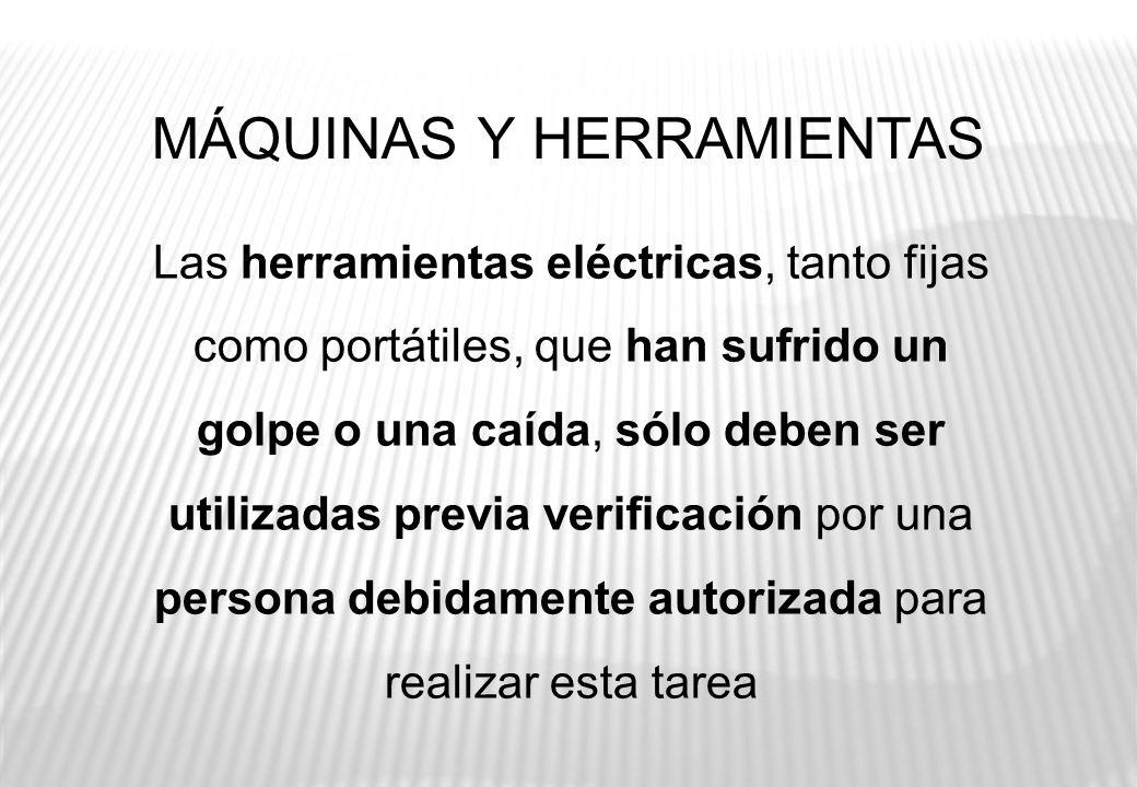 MÁQUINAS Y HERRAMIENTAS Las herramientas eléctricas, tanto fijas como portátiles, que han sufrido un golpe o una caída, sólo deben ser utilizadas prev