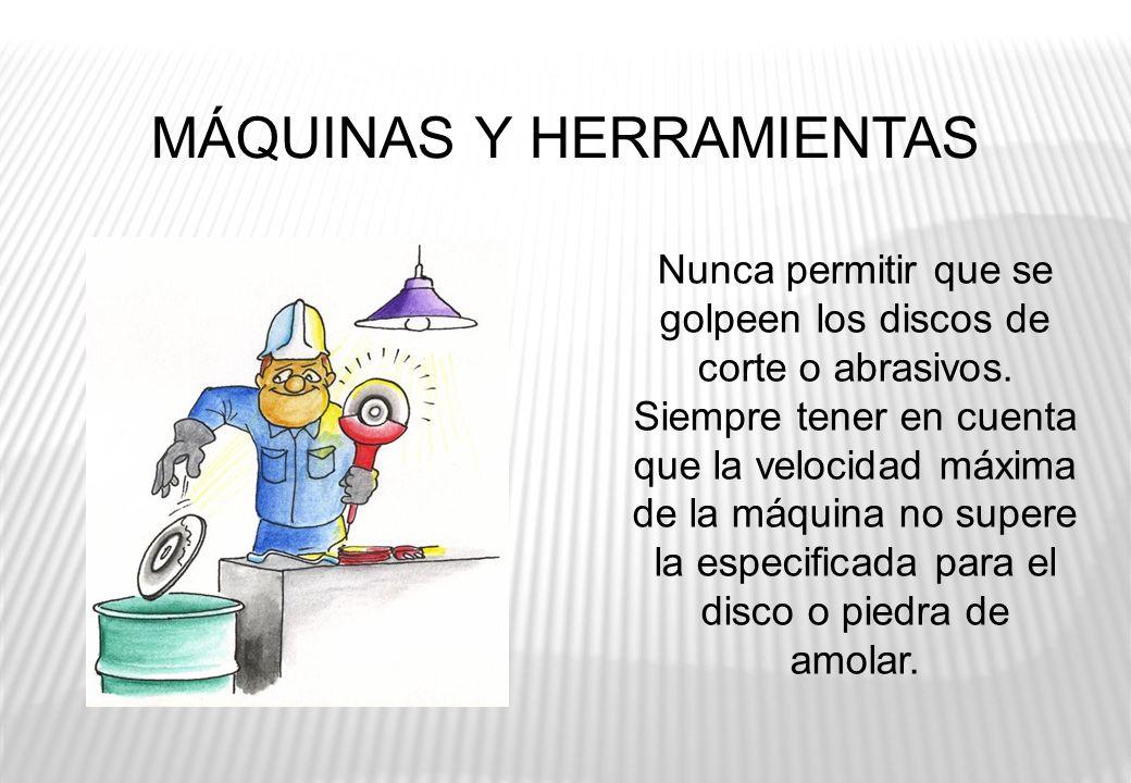 MÁQUINAS Y HERRAMIENTAS Nunca permitir que se golpeen los discos de corte o abrasivos. Siempre tener en cuenta que la velocidad máxima de la máquina n
