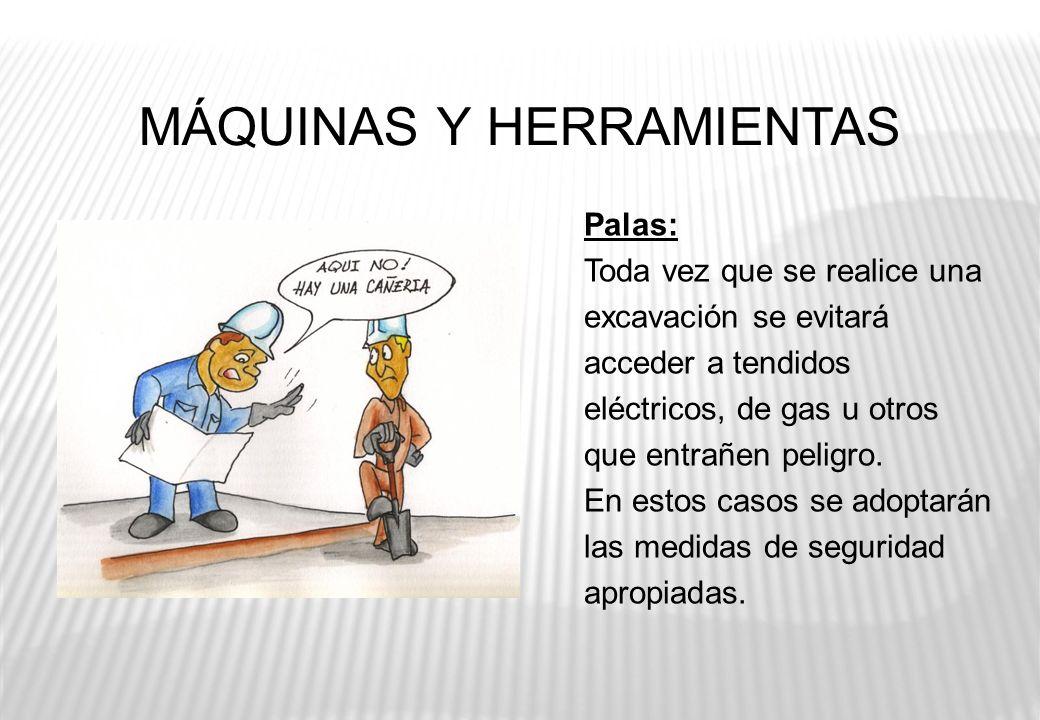 MÁQUINAS Y HERRAMIENTAS Palas: Toda vez que se realice una excavación se evitará acceder a tendidos eléctricos, de gas u otros que entrañen peligro. E