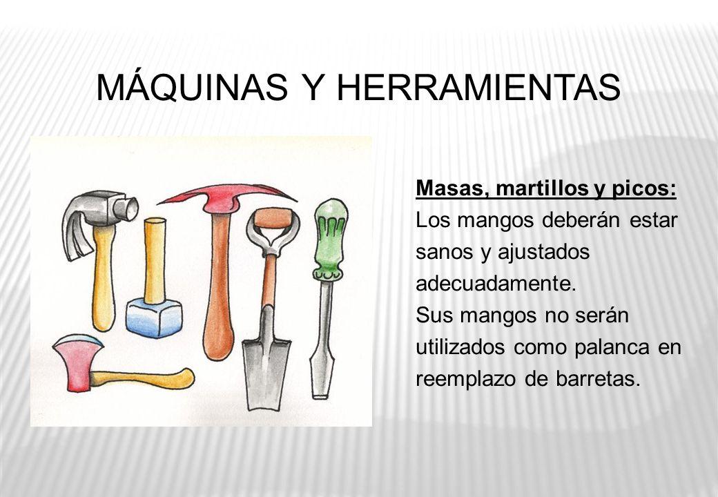 MÁQUINAS Y HERRAMIENTAS Masas, martillos y picos: Los mangos deberán estar sanos y ajustados adecuadamente. Sus mangos no serán utilizados como palanc