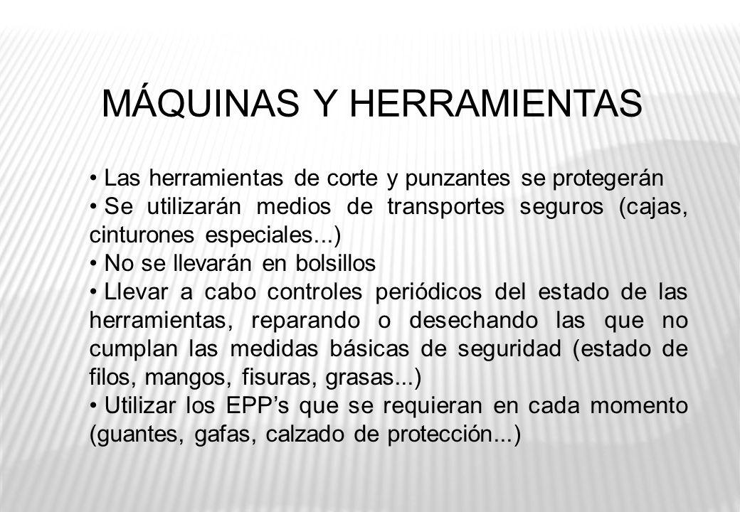MÁQUINAS Y HERRAMIENTAS Las herramientas de corte y punzantes se protegerán Se utilizarán medios de transportes seguros (cajas, cinturones especiales.