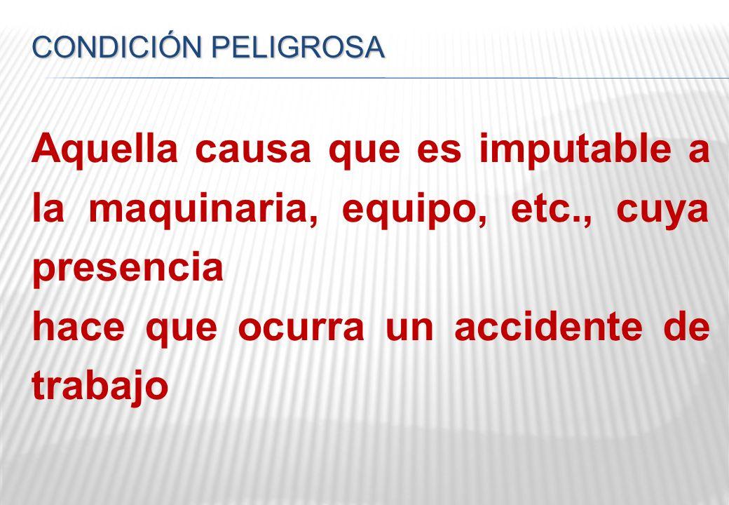 CONDICIÓN PELIGROSA Aquella causa que es imputable a la maquinaria, equipo, etc., cuya presencia hace que ocurra un accidente de trabajo