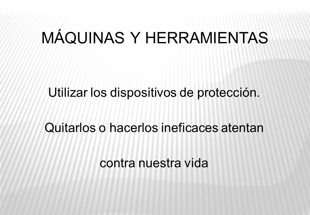 MÁQUINAS Y HERRAMIENTAS Utilizar los dispositivos de protección. Quitarlos o hacerlos ineficaces atentan contra nuestra vida
