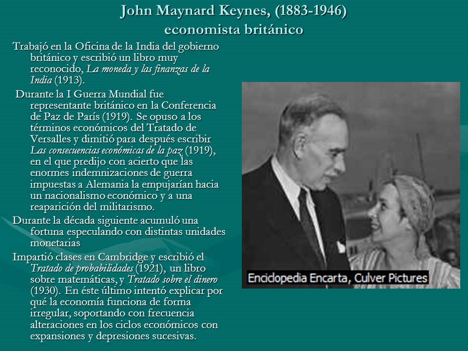 John Maynard Keynes, (1883-1946) economista británico En 1944 dirigió la delegación británica para la Conferencia Monetaria y Financiera de las Naciones Unidas en Bretton Woods, en la que promocionó la creación del Banco Internacional para la Reconstrucción y el Desarrollo (BM)y el Fondo Monetario Internacional (FMI).En 1944 dirigió la delegación británica para la Conferencia Monetaria y Financiera de las Naciones Unidas en Bretton Woods, en la que promocionó la creación del Banco Internacional para la Reconstrucción y el Desarrollo (BM)y el Fondo Monetario Internacional (FMI).