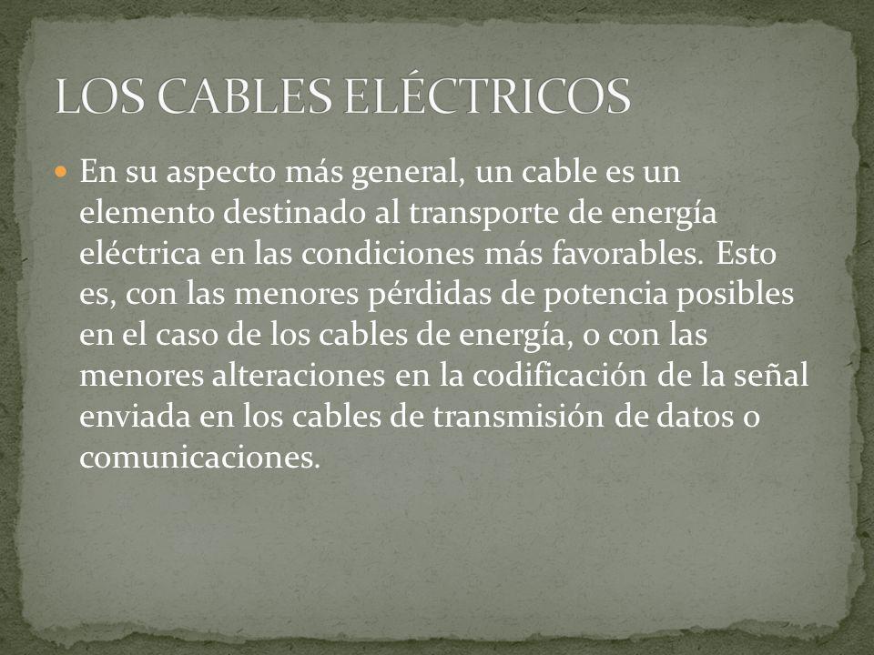 En su aspecto más general, un cable es un elemento destinado al transporte de energía eléctrica en las condiciones más favorables. Esto es, con las me