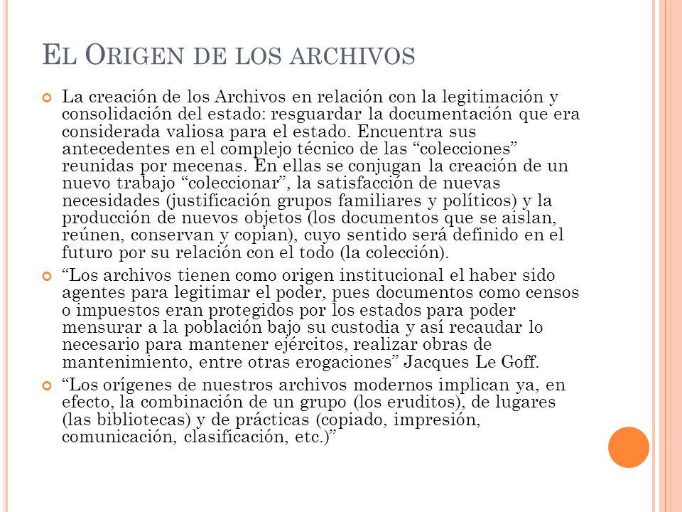 E L O RIGEN DE LOS ARCHIVOS La creación de los Archivos en relación con la legitimación y consolidación del estado: resguardar la documentación que era considerada valiosa para el estado.