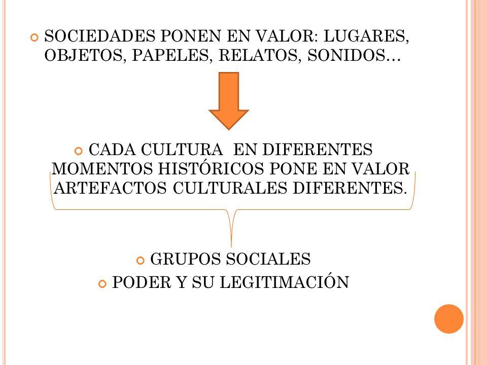 SOCIEDADES PONEN EN VALOR: LUGARES, OBJETOS, PAPELES, RELATOS, SONIDOS… CADA CULTURA EN DIFERENTES MOMENTOS HISTÓRICOS PONE EN VALOR ARTEFACTOS CULTURALES DIFERENTES.