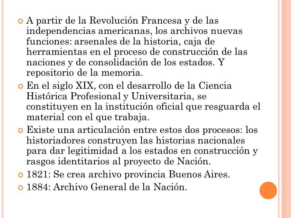 A partir de la Revolución Francesa y de las independencias americanas, los archivos nuevas funciones: arsenales de la historia, caja de herramientas en el proceso de construcción de las naciones y de consolidación de los estados.