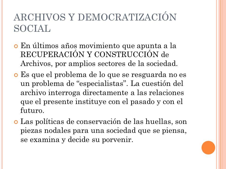 ARCHIVOS Y DEMOCRATIZACIÓN SOCIAL En últimos años movimiento que apunta a la RECUPERACIÓN Y CONSTRUCCIÓN de Archivos, por amplios sectores de la sociedad.