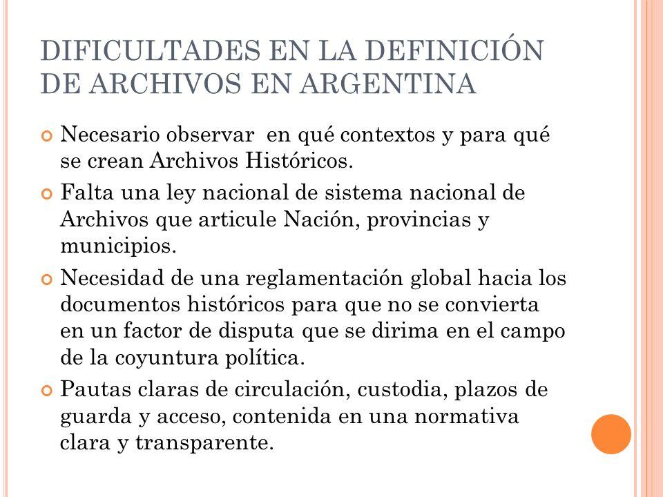 DIFICULTADES EN LA DEFINICIÓN DE ARCHIVOS EN ARGENTINA Necesario observar en qué contextos y para qué se crean Archivos Históricos.