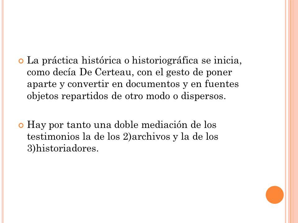 La práctica histórica o historiográfica se inicia, como decía De Certeau, con el gesto de poner aparte y convertir en documentos y en fuentes objetos repartidos de otro modo o dispersos.