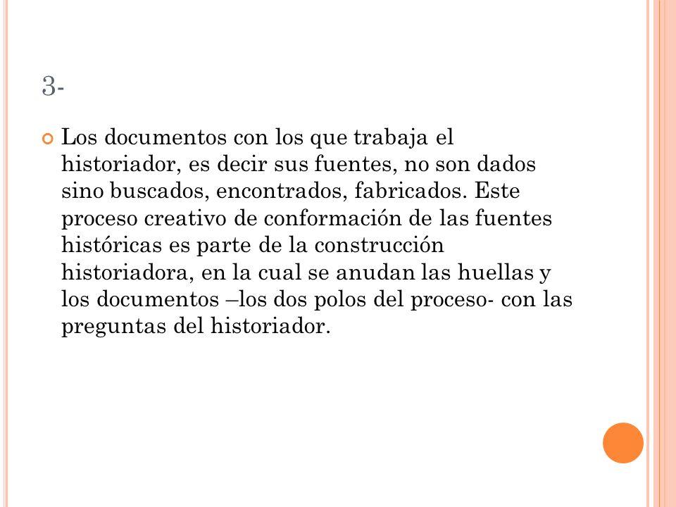 3- Los documentos con los que trabaja el historiador, es decir sus fuentes, no son dados sino buscados, encontrados, fabricados.