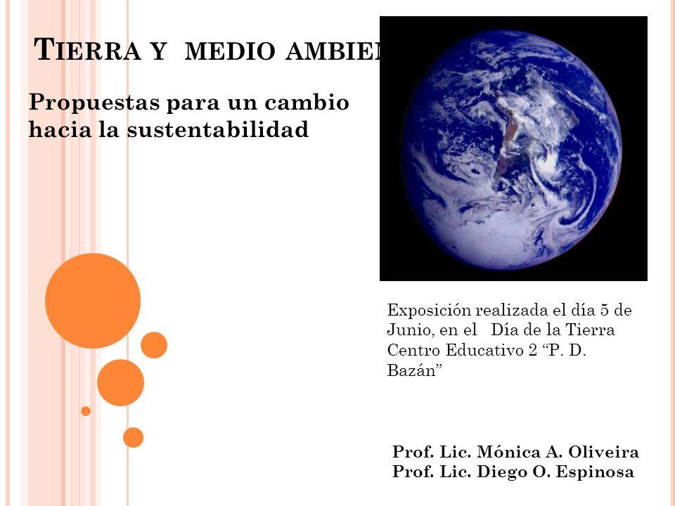 T IERRA Y MEDIO AMBIENTE Propuestas para un cambio hacia la sustentabilidad Exposición realizada el día 5 de Junio, en el Día de la Tierra Centro Educ