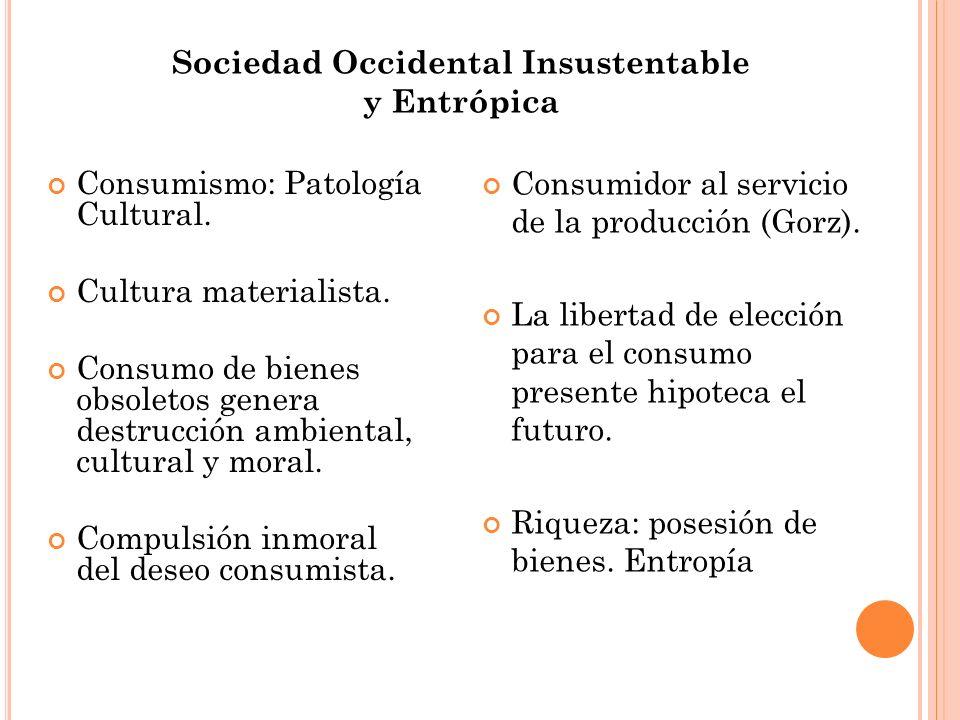 Sociedad Occidental Insustentable y Entrópica Consumismo: Patología Cultural. Cultura materialista. Consumo de bienes obsoletos genera destrucción amb