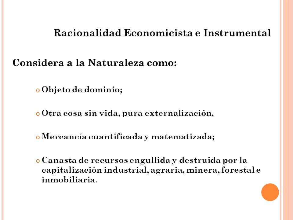 Racionalidad Economicista e Instrumental Considera a la Naturaleza como: Objeto de dominio; Otra cosa sin vida, pura externalización, Mercancía cuanti
