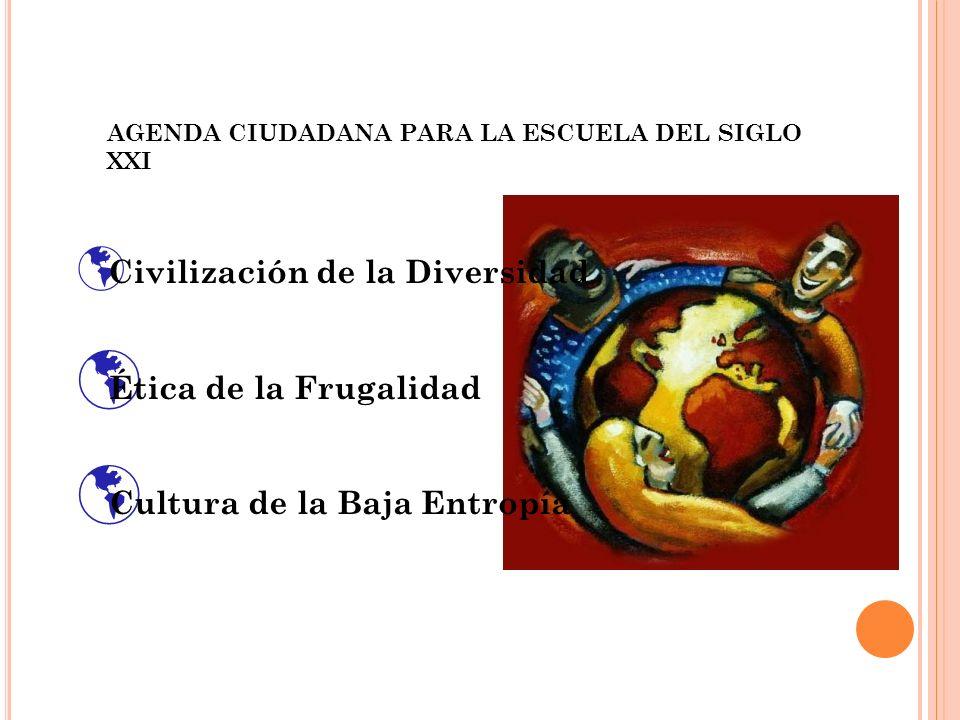 Civilización de la Diversidad Ética de la Frugalidad Cultura de la Baja Entropía AGENDA CIUDADANA PARA LA ESCUELA DEL SIGLO XXI