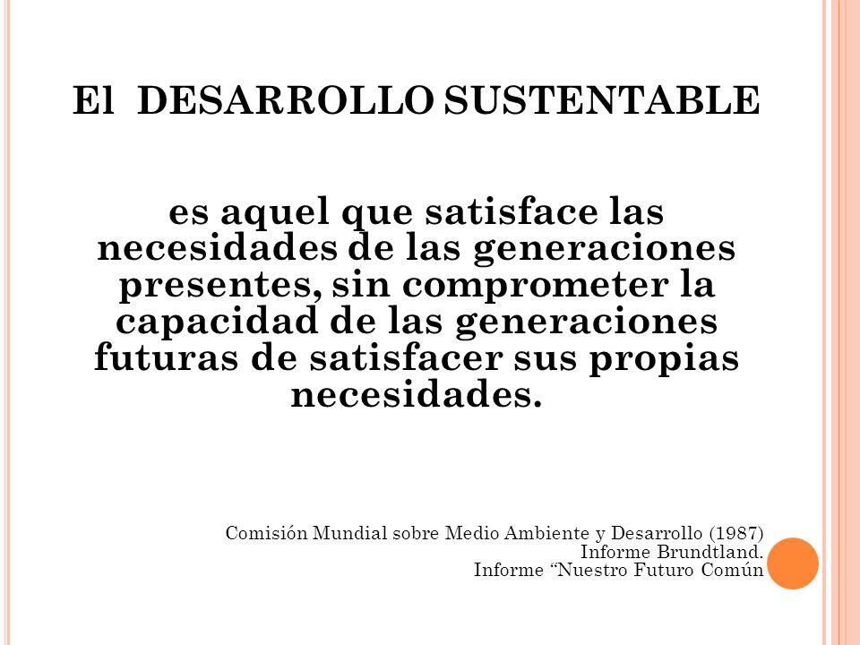 El DESARROLLO SUSTENTABLE es aquel que satisface las necesidades de las generaciones presentes, sin comprometer la capacidad de las generaciones futur