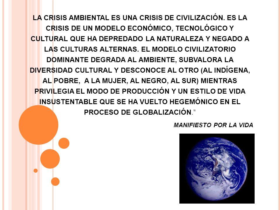 LA CRISIS AMBIENTAL ES UNA CRISIS DE CIVILIZACIÓN. ES LA CRISIS DE UN MODELO ECONÓMICO, TECNOLÓGICO Y CULTURAL QUE HA DEPREDADO LA NATURALEZA Y NEGADO