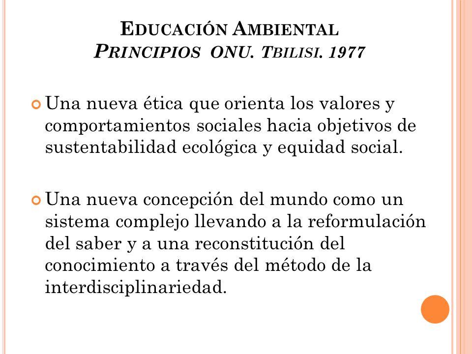 E DUCACIÓN A MBIENTAL P RINCIPIOS ONU. T BILISI. 1977 Una nueva ética que orienta los valores y comportamientos sociales hacia objetivos de sustentabi