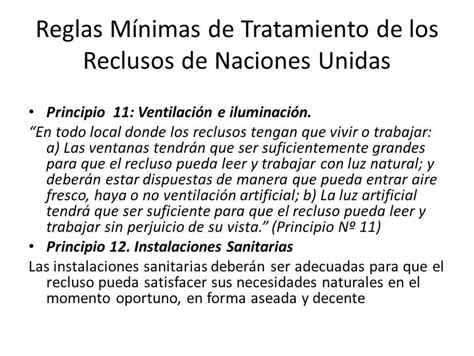Reglas Mínimas de Tratamiento de los Reclusos de Naciones Unidas Principio 11: Ventilación e iluminación. En todo local donde los reclusos tengan que