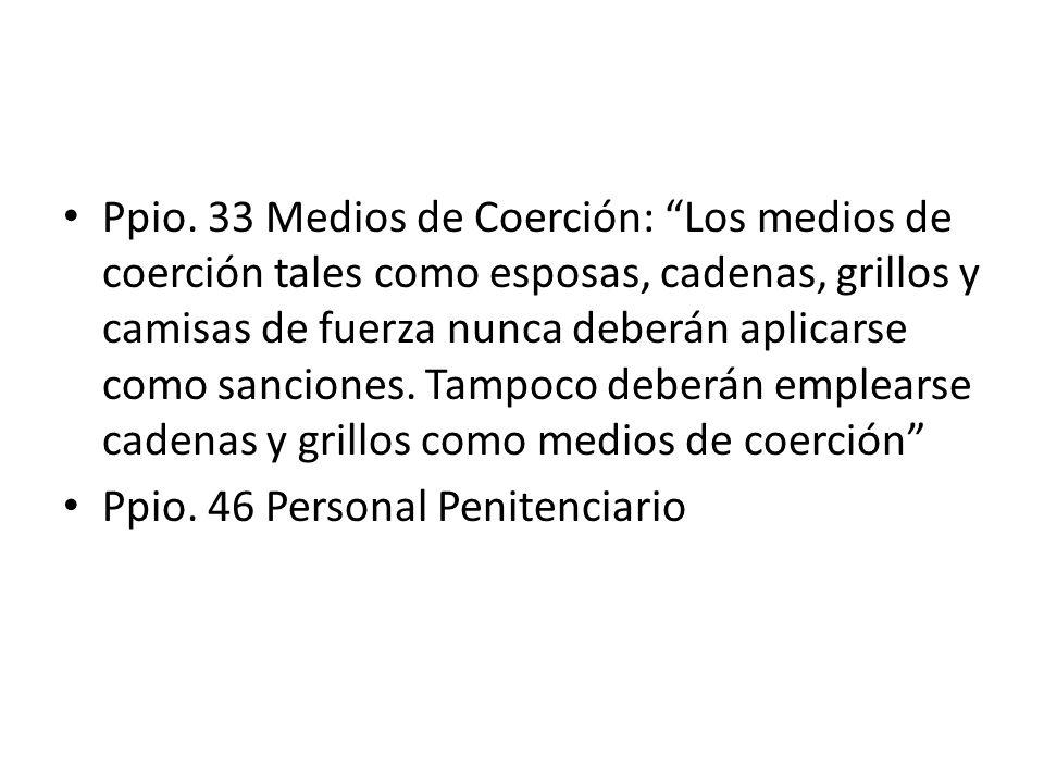 Ppio. 33 Medios de Coerción: Los medios de coerción tales como esposas, cadenas, grillos y camisas de fuerza nunca deberán aplicarse como sanciones. T