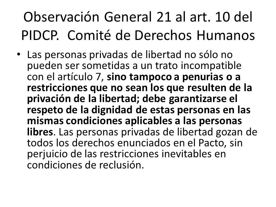 Observación General 21 al art. 10 del PIDCP. Comité de Derechos Humanos Las personas privadas de libertad no sólo no pueden ser sometidas a un trato i
