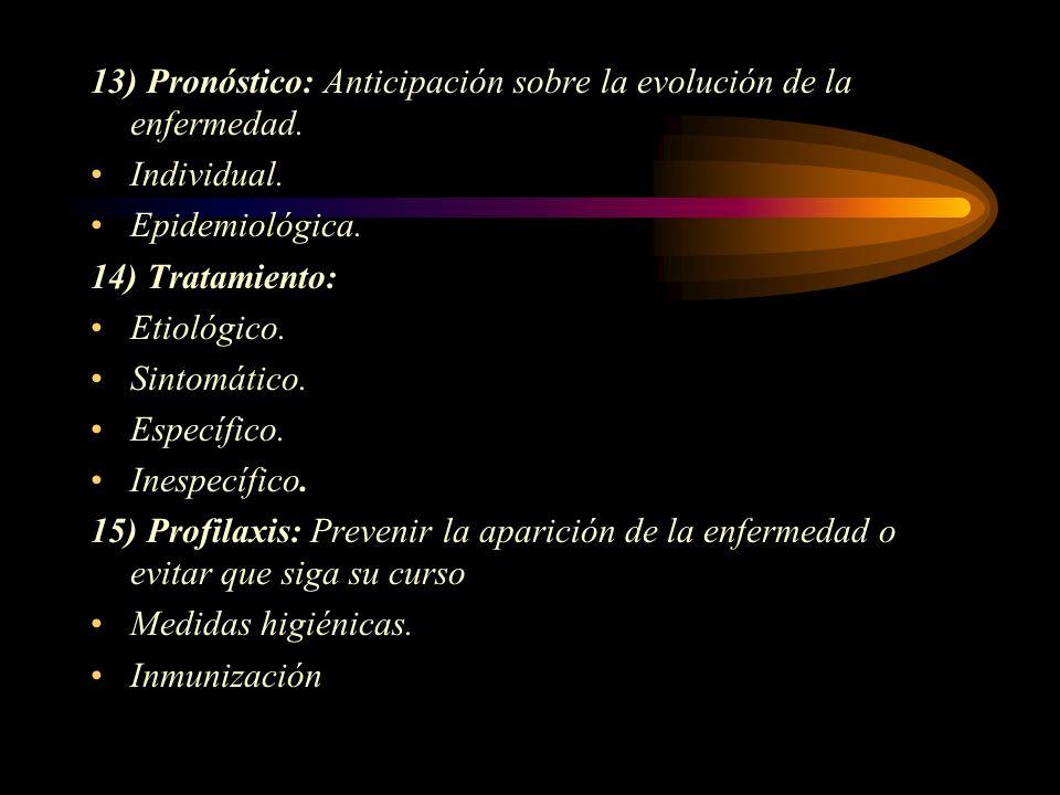 13) Pronóstico: Anticipación sobre la evolución de la enfermedad. Individual. Epidemiológica. 14) Tratamiento: Etiológico. Sintomático. Específico. In