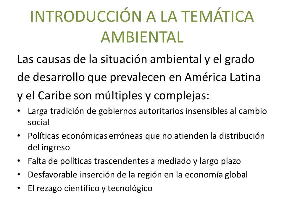 INTRODUCCIÓN A LA TEMÁTICA AMBIENTAL Las causas de la situación ambiental y el grado de desarrollo que prevalecen en América Latina y el Caribe son mú